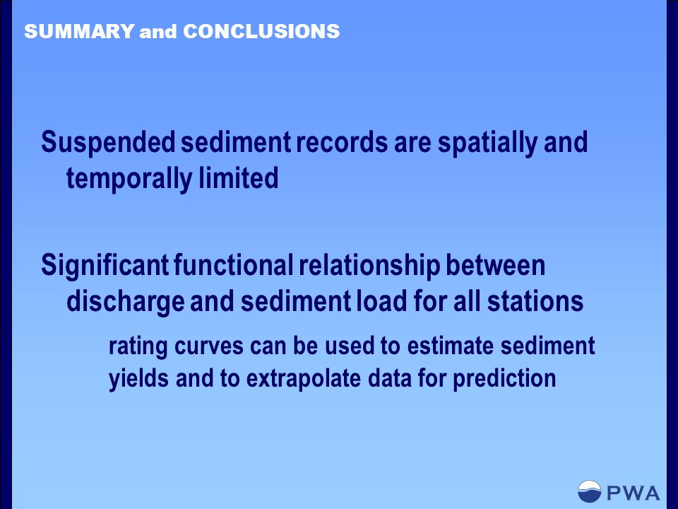 SUMMARY and CONCLUSIONS Suspended sediment records are spatially and temporally limited Significant functional relationship between discharge and sediment load for all stations rating curves can be used to estimate sediment yields and to extrapolate data for prediction