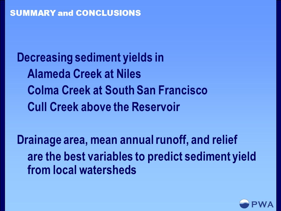 SUMMARY and CONCLUSIONS Decreasing sediment yields in Alameda Creek at Niles Colma Creek at South San Francisco Cull Creek above the Reservoir Drainage area, mean annual runoff, and relief are the best variables to predict sediment yield from local watersheds