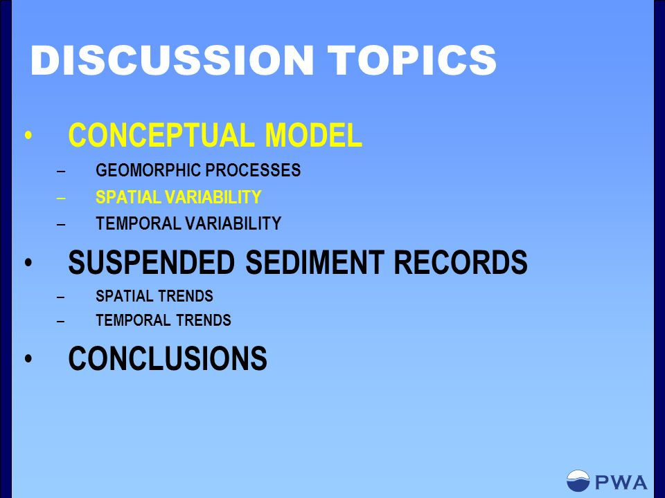 DISCUSSION TOPICS CONCEPTUAL MODEL – GEOMORPHIC PROCESSES – SPATIAL VARIABILITY – TEMPORAL VARIABILITY SUSPENDED SEDIMENT RECORDS – SPATIAL TRENDS – TEMPORAL TRENDS CONCLUSIONS