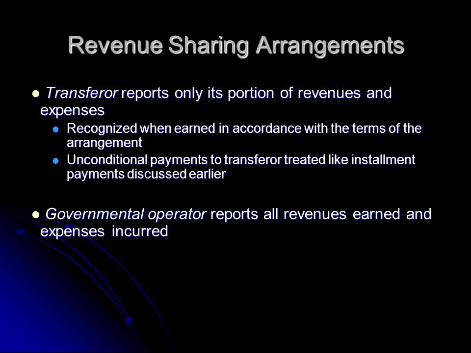 Revenue Sharing Arrangements Transferor reports only its portion of revenues and expenses Transferor reports only its portion of revenues and expenses Recognized when earned in accordance with the terms of the arrangement Recognized when earned in accordance with the terms of the arrangement Unconditional payments to transferor treated like installment payments discussed earlier Unconditional payments to transferor treated like installment payments discussed earlier Governmental operator reports all revenues earned and expenses incurred Governmental operator reports all revenues earned and expenses incurred