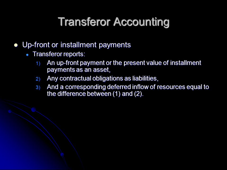 Transferor Accounting Up-front or installment payments Up-front or installment payments Transferor reports: Transferor reports: 1) An up-front payment or the present value of installment payments as an asset, 2) Any contractual obligations as liabilities, 3) And a corresponding deferred inflow of resources equal to the difference between (1) and (2).