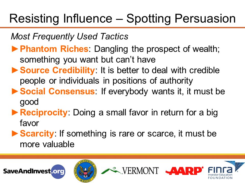 Resisting Influence – Spotting Persuasion Most Frequently Used Tactics Phantom Riches: Dangling the prospect of wealth; something you want but cant have Source Credibility: It is better to deal with credible people or individuals in positions of authority Social Consensus: If everybody wants it, it must be good Reciprocity: Doing a small favor in return for a big favor Scarcity: If something is rare or scarce, it must be more valuable