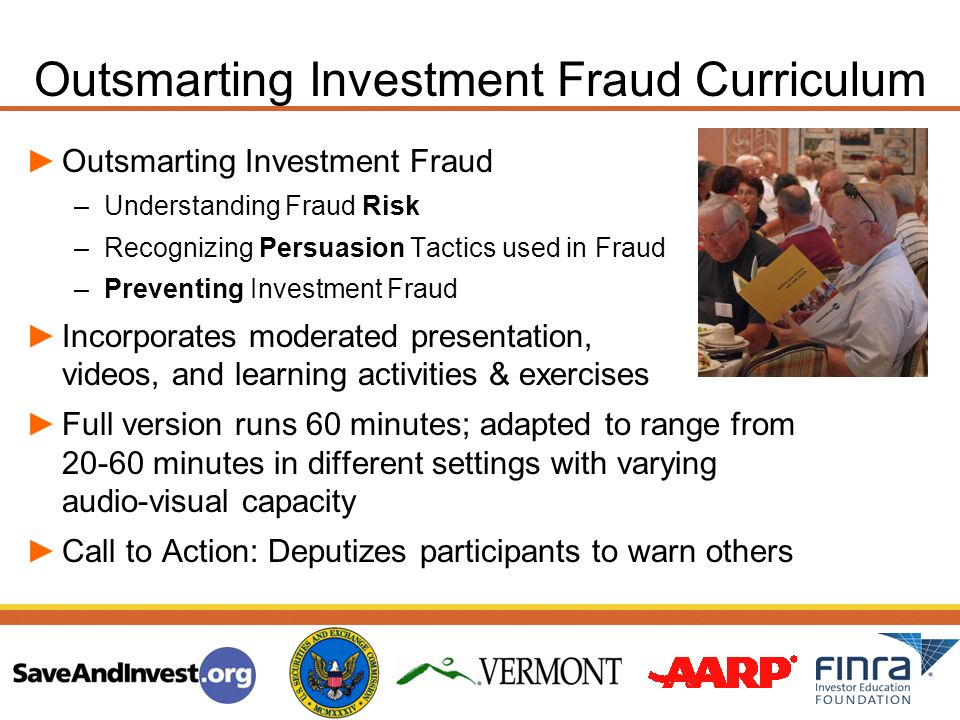 Outsmarting Investment Fraud Curriculum Outsmarting Investment Fraud –Understanding Fraud Risk –Recognizing Persuasion Tactics used in Fraud –Preventing Investment Fraud Incorporates moderated presentation, videos, and learning activities & exercises Full version runs 60 minutes; adapted to range from minutes in different settings with varying audio-visual capacity Call to Action: Deputizes participants to warn others