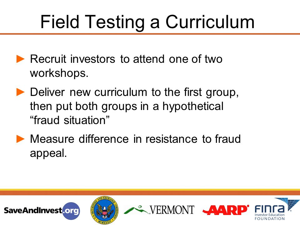 Recruit investors to attend one of two workshops. Deliver new curriculum to the first group, then put both groups in a hypothetical fraud situation Me