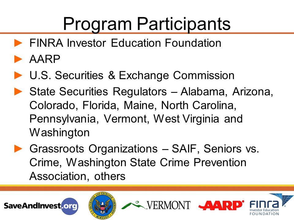 Program Participants FINRA Investor Education Foundation AARP U.S. Securities & Exchange Commission State Securities Regulators – Alabama, Arizona, Co