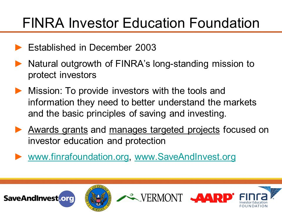 FINRA Investor Education Foundation Established in December 2003 Natural outgrowth of FINRAs long-standing mission to protect investors Mission: To pr