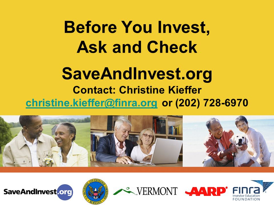 Before You Invest, Ask and Check SaveAndInvest.org Contact: Christine Kieffer christine.kieffer@finra.org or (202) 728-6970 christine.kieffer@finra.org