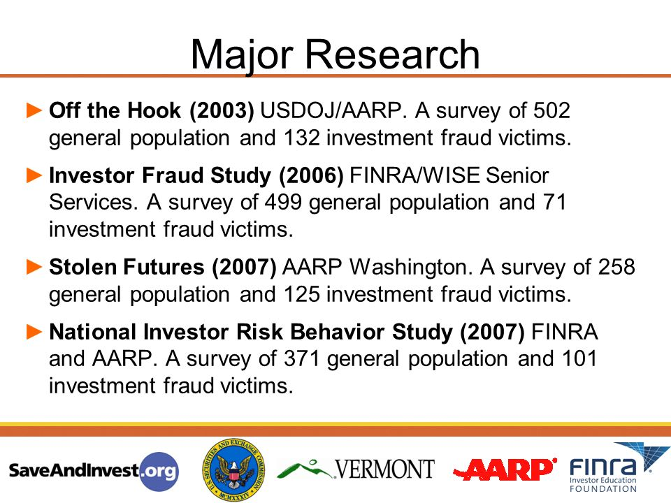Major Research Off the Hook (2003) USDOJ/AARP. A survey of 502 general population and 132 investment fraud victims. Investor Fraud Study (2006) FINRA/