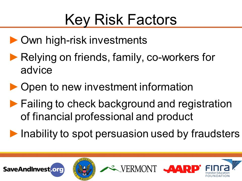 Key Risk Factors Own high-risk investments Relying on friends, family, co-workers for advice Open to new investment information Failing to check backg