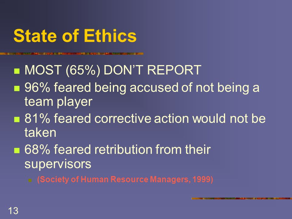 13 State of Ethics MOST (65%) DONT REPORT 96% feared being accused of not being a team player 81% feared corrective action would not be taken 68% feared retribution from their supervisors (Society of Human Resource Managers, 1999)