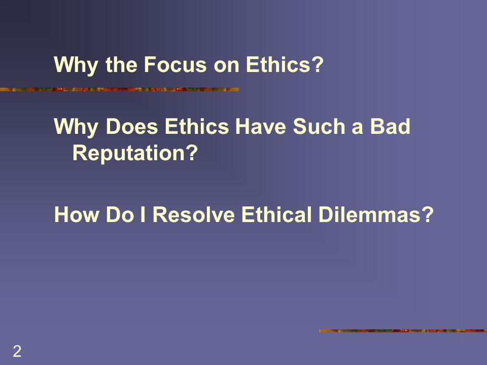 2 Why the Focus on Ethics. Why Does Ethics Have Such a Bad Reputation.