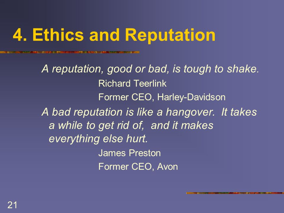 21 4. Ethics and Reputation A reputation, good or bad, is tough to shake.