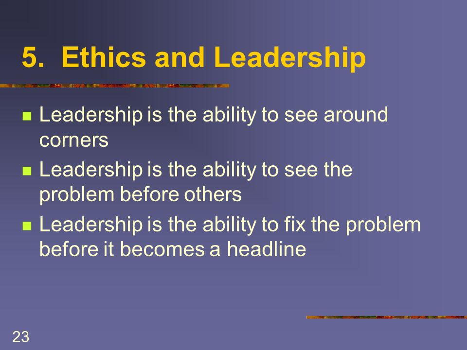 23 5. Ethics and Leadership Leadership is the ability to see around corners Leadership is the ability to see the problem before others Leadership is t