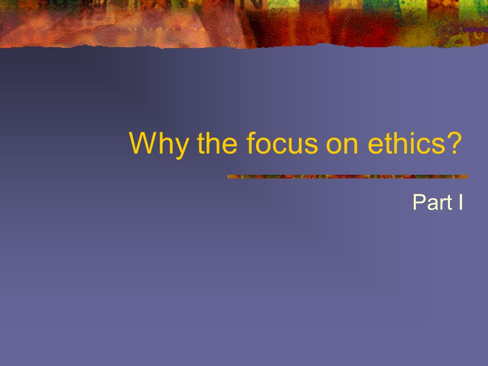 Why the focus on ethics Part I
