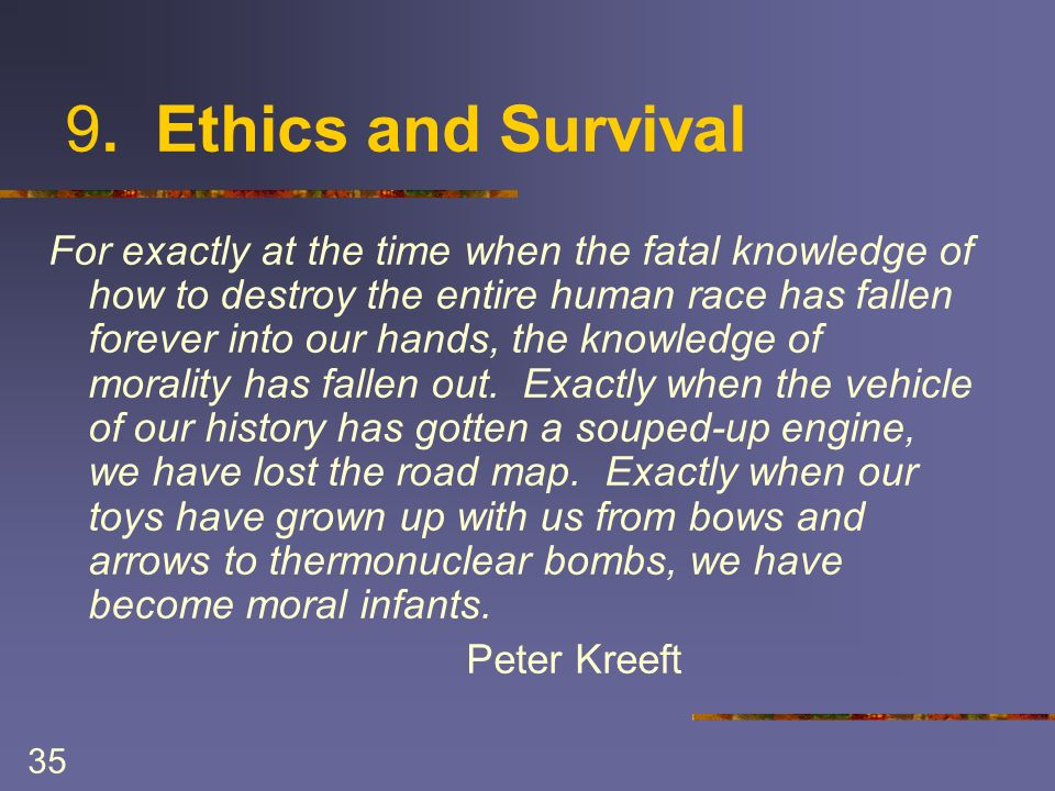 35 9. Ethics and Survival For exactly at the time when the fatal knowledge of how to destroy the entire human race has fallen forever into our hands,
