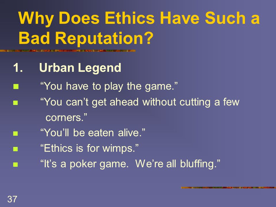 37 Why Does Ethics Have Such a Bad Reputation. 1.Urban Legend You have to play the game.