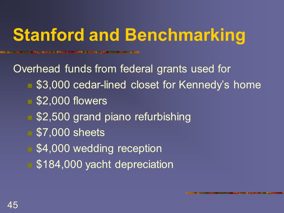45 Stanford and Benchmarking Overhead funds from federal grants used for $3,000 cedar-lined closet for Kennedys home $2,000 flowers $2,500 grand piano refurbishing $7,000 sheets $4,000 wedding reception $184,000 yacht depreciation