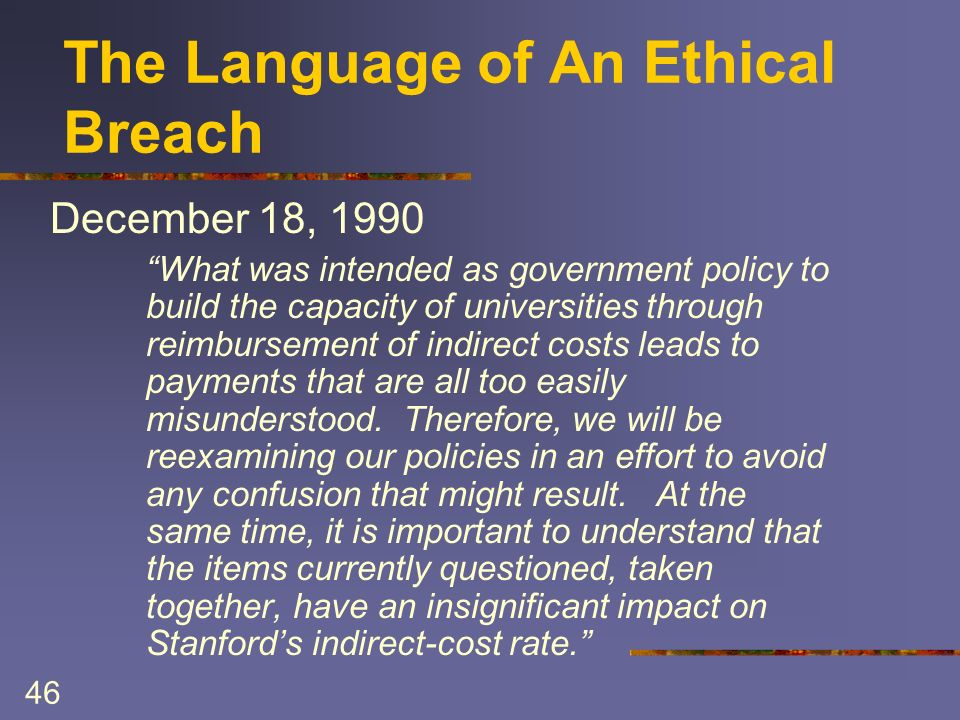 46 The Language of An Ethical Breach December 18, 1990 What was intended as government policy to build the capacity of universities through reimbursement of indirect costs leads to payments that are all too easily misunderstood.