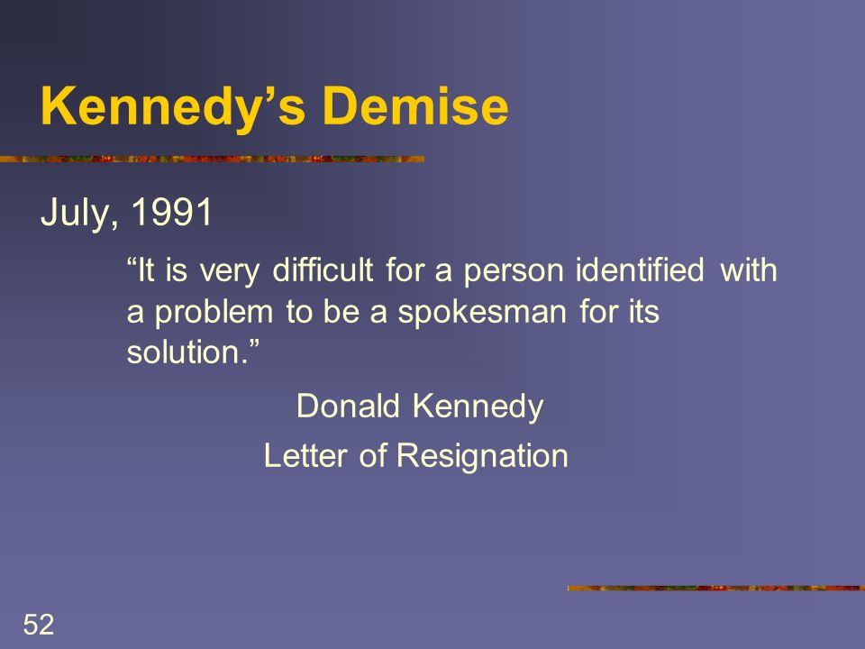52 Kennedys Demise July, 1991 It is very difficult for a person identified with a problem to be a spokesman for its solution.