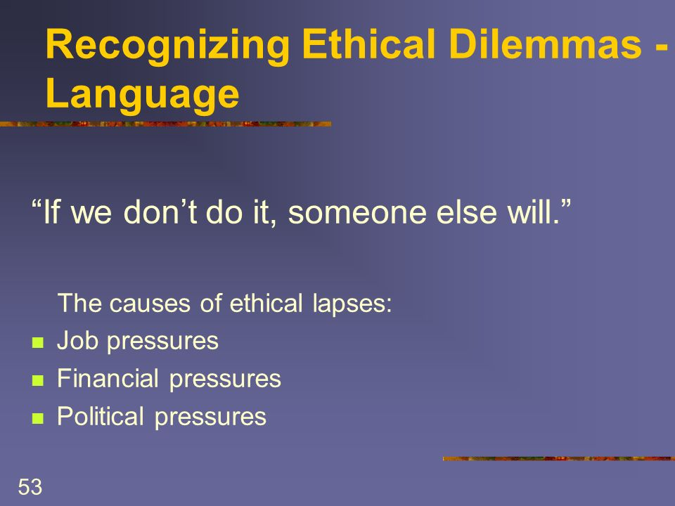 53 Recognizing Ethical Dilemmas - Language If we dont do it, someone else will. The causes of ethical lapses: Job pressures Financial pressures Politi
