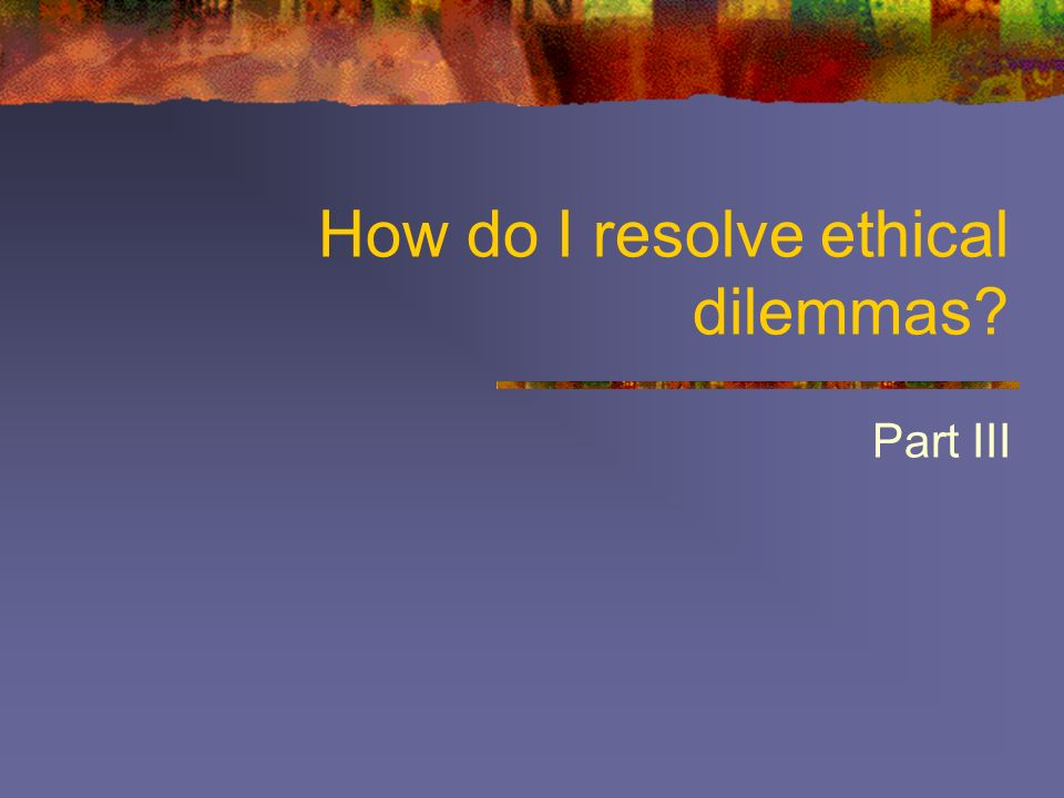 How do I resolve ethical dilemmas Part III