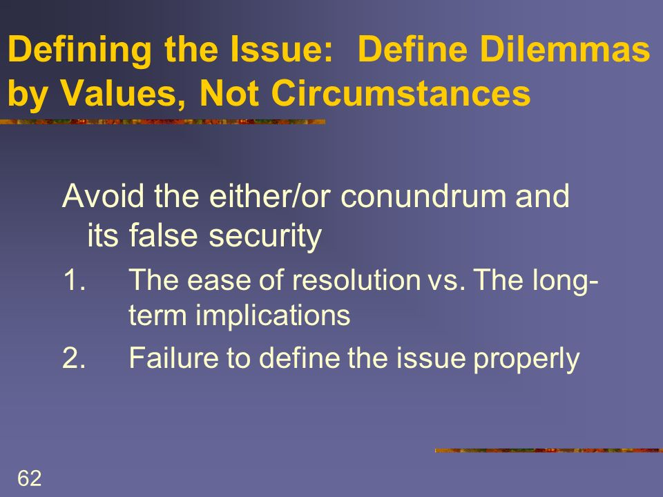 62 Defining the Issue: Define Dilemmas by Values, Not Circumstances Avoid the either/or conundrum and its false security 1.