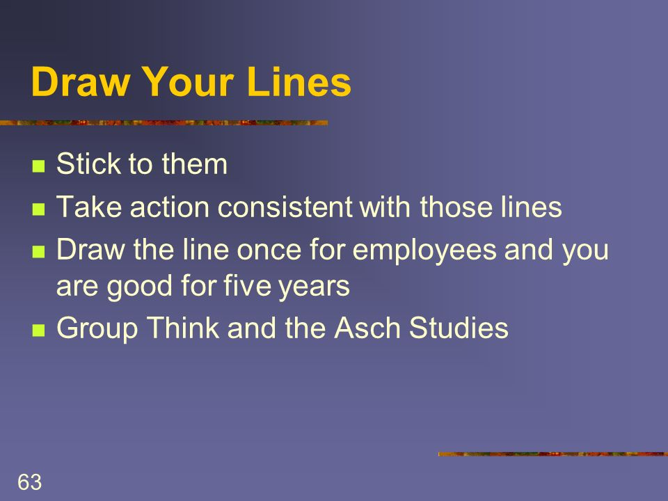63 Draw Your Lines Stick to them Take action consistent with those lines Draw the line once for employees and you are good for five years Group Think and the Asch Studies