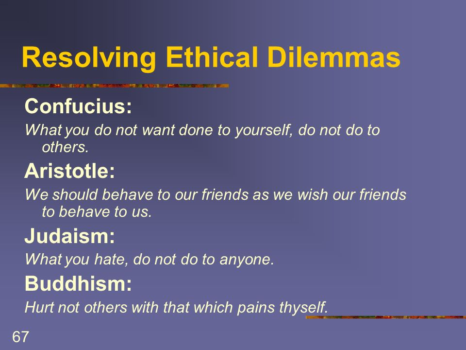 67 Resolving Ethical Dilemmas Confucius: What you do not want done to yourself, do not do to others.