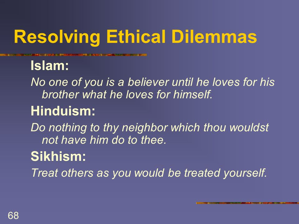 68 Resolving Ethical Dilemmas Islam: No one of you is a believer until he loves for his brother what he loves for himself.