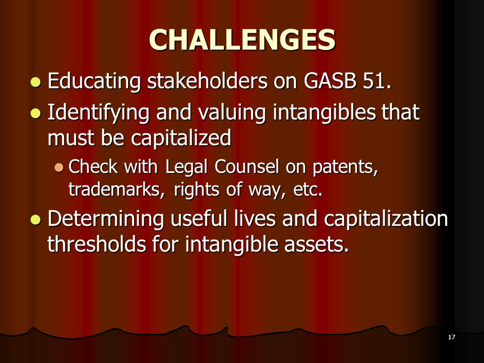 17 CHALLENGES Educating stakeholders on GASB 51. Educating stakeholders on GASB 51. Identifying and valuing intangibles that must be capitalized Ident