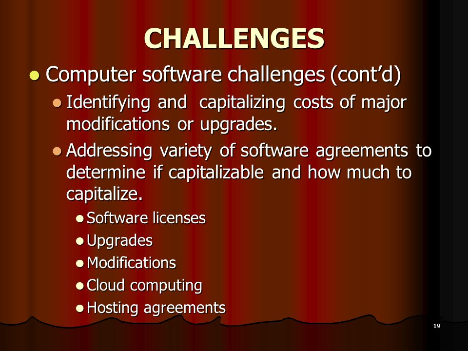 19 CHALLENGES Computer software challenges (contd) Computer software challenges (contd) Identifying and capitalizing costs of major modifications or u