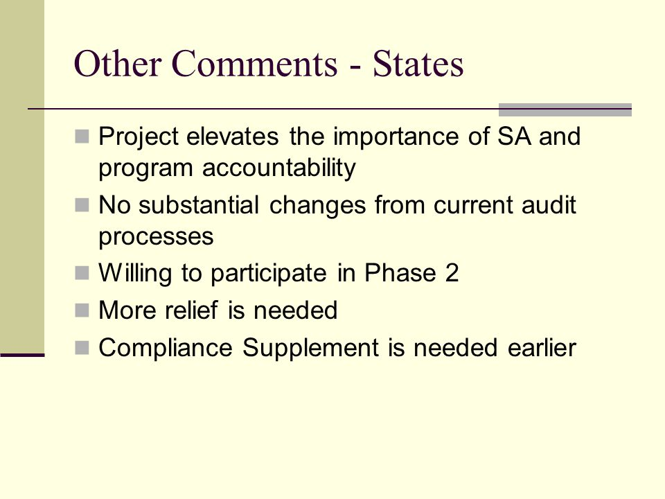Other Comments - States Project elevates the importance of SA and program accountability No substantial changes from current audit processes Willing to participate in Phase 2 More relief is needed Compliance Supplement is needed earlier