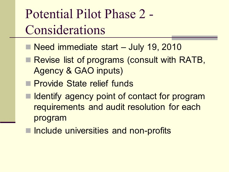 Potential Pilot Phase 2 - Considerations Need immediate start – July 19, 2010 Revise list of programs (consult with RATB, Agency & GAO inputs) Provide State relief funds Identify agency point of contact for program requirements and audit resolution for each program Include universities and non-profits