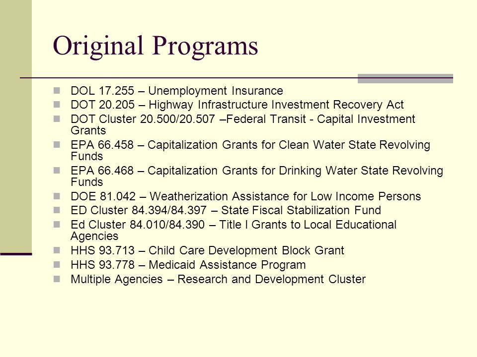 Original Programs DOL 17.255 – Unemployment Insurance DOT 20.205 – Highway Infrastructure Investment Recovery Act DOT Cluster 20.500/20.507 –Federal Transit - Capital Investment Grants EPA 66.458 – Capitalization Grants for Clean Water State Revolving Funds EPA 66.468 – Capitalization Grants for Drinking Water State Revolving Funds DOE 81.042 – Weatherization Assistance for Low Income Persons ED Cluster 84.394/84.397 – State Fiscal Stabilization Fund Ed Cluster 84.010/84.390 – Title I Grants to Local Educational Agencies HHS 93.713 – Child Care Development Block Grant HHS 93.778 – Medicaid Assistance Program Multiple Agencies – Research and Development Cluster