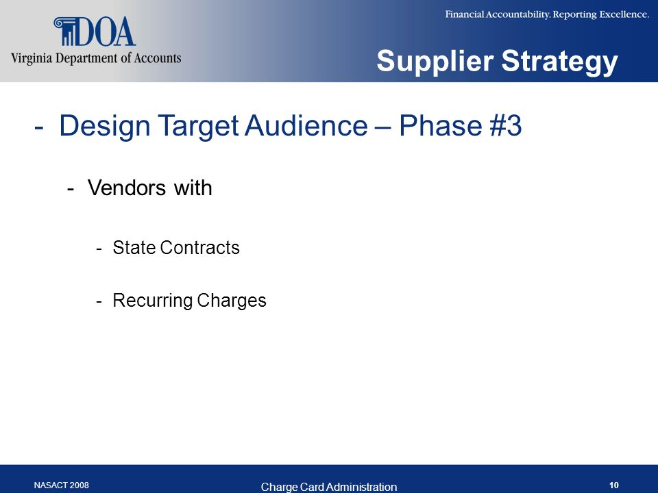 NASACT 2008 Charge Card Administration 10 Supplier Strategy -Design Target Audience – Phase #3 -Vendors with -State Contracts -Recurring Charges