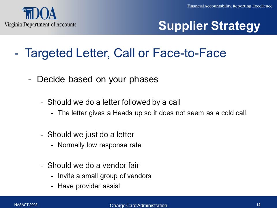 NASACT 2008 Charge Card Administration 12 Supplier Strategy -Targeted Letter, Call or Face-to-Face -Decide based on your phases -Should we do a letter followed by a call -The letter gives a Heads up so it does not seem as a cold call -Should we just do a letter -Normally low response rate -Should we do a vendor fair -Invite a small group of vendors -Have provider assist