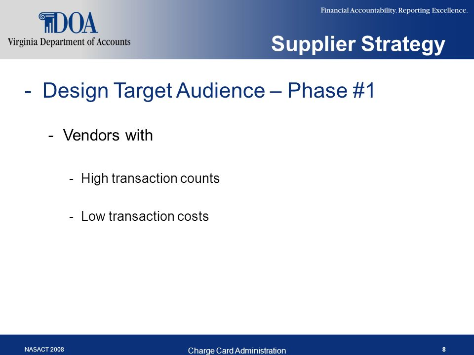 NASACT 2008 Charge Card Administration 8 Supplier Strategy -Design Target Audience – Phase #1 -Vendors with -High transaction counts -Low transaction costs