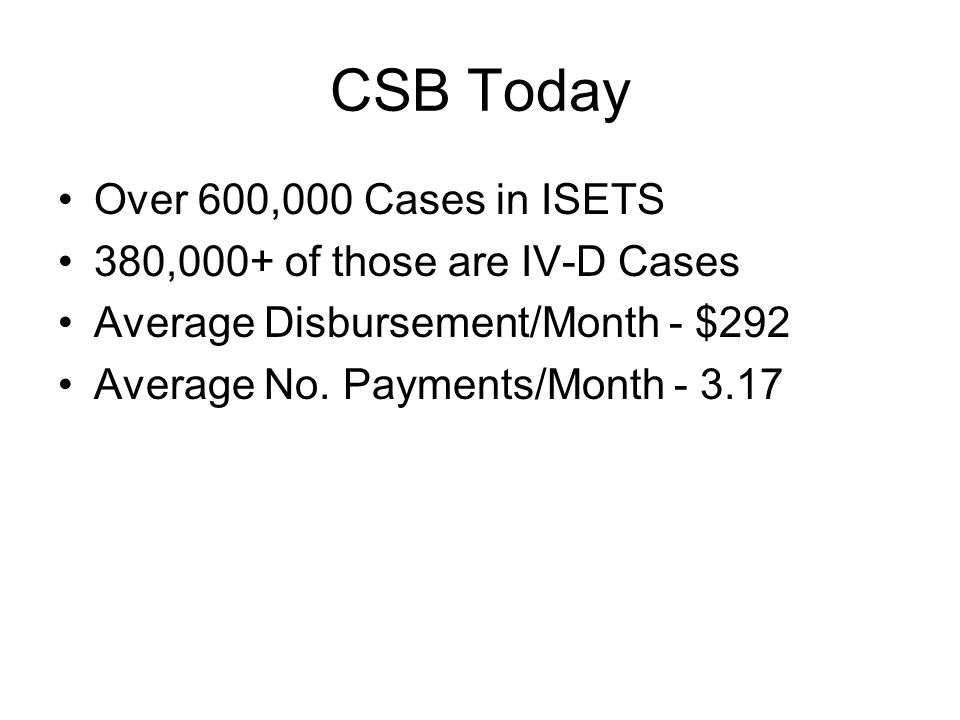 CSB Today Over 600,000 Cases in ISETS 380,000+ of those are IV-D Cases Average Disbursement/Month - $292 Average No.
