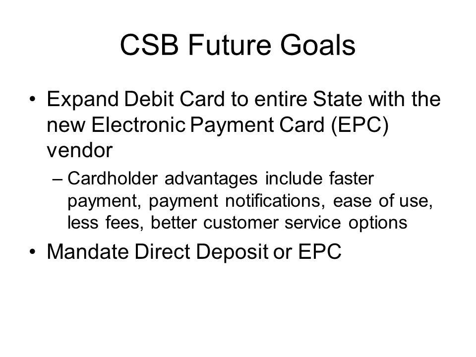 CSB Future Goals Expand Debit Card to entire State with the new Electronic Payment Card (EPC) vendor –Cardholder advantages include faster payment, payment notifications, ease of use, less fees, better customer service options Mandate Direct Deposit or EPC