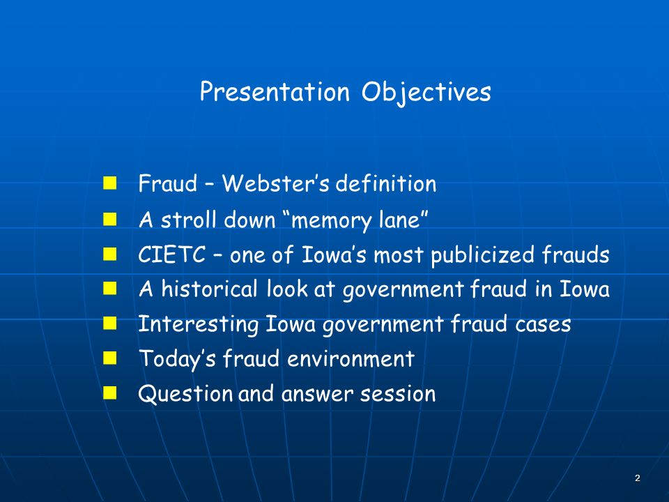 2 Presentation Objectives Fraud – Websters definition A stroll down memory lane CIETC – one of Iowas most publicized frauds A historical look at government fraud in Iowa Interesting Iowa government fraud cases Todays fraud environment Question and answer session