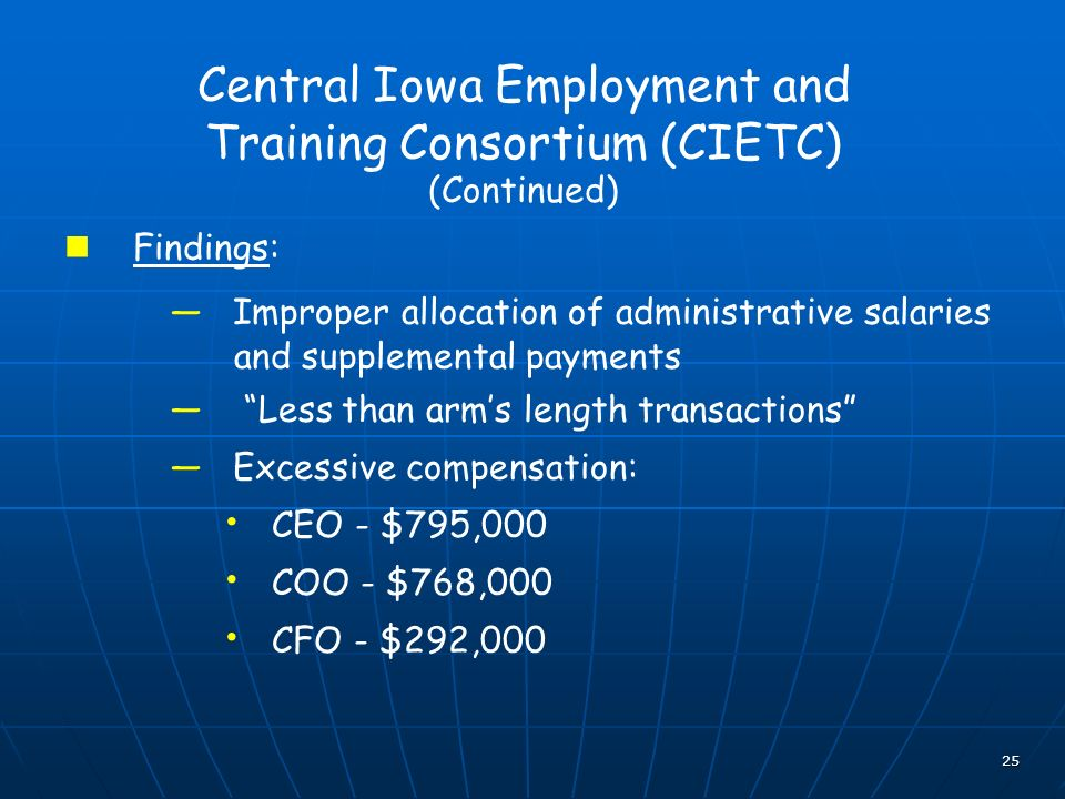 25 Central Iowa Employment and Training Consortium (CIETC) (Continued) Findings: Improper allocation of administrative salaries and supplemental payments Less than arms length transactions Excessive compensation: CEO - $795,000 COO - $768,000 CFO - $292,000