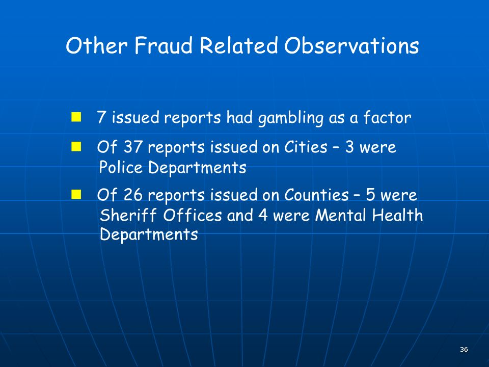 36 Other Fraud Related Observations 7 issued reports had gambling as a factor Of 37 reports issued on Cities – 3 were Police Departments Of 26 reports issued on Counties – 5 were Sheriff Offices and 4 were Mental Health Departments