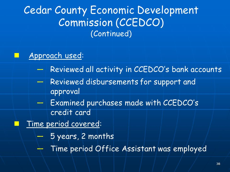 38 Cedar County Economic Development Commission (CCEDCO) (Continued) Approach used: Reviewed all activity in CCEDCOs bank accounts Reviewed disbursements for support and approval Examined purchases made with CCEDCOs credit card Time period covered: 5 years, 2 months Time period Office Assistant was employed