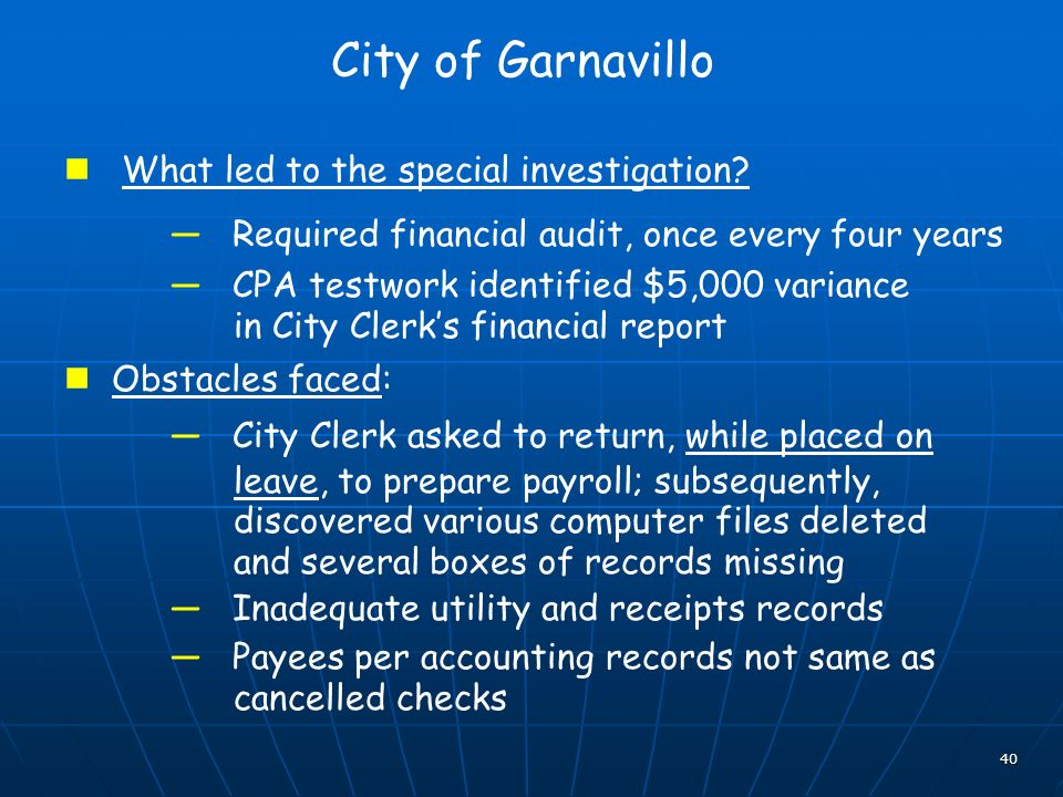 40 City of Garnavillo What led to the special investigation? Required financial audit, once every four years CPA testwork identified $5,000 variance i