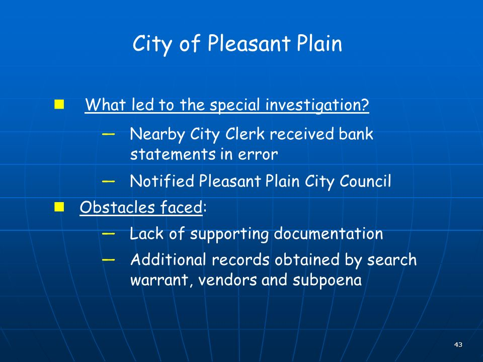 43 City of Pleasant Plain What led to the special investigation? Nearby City Clerk received bank statements in error Notified Pleasant Plain City Coun
