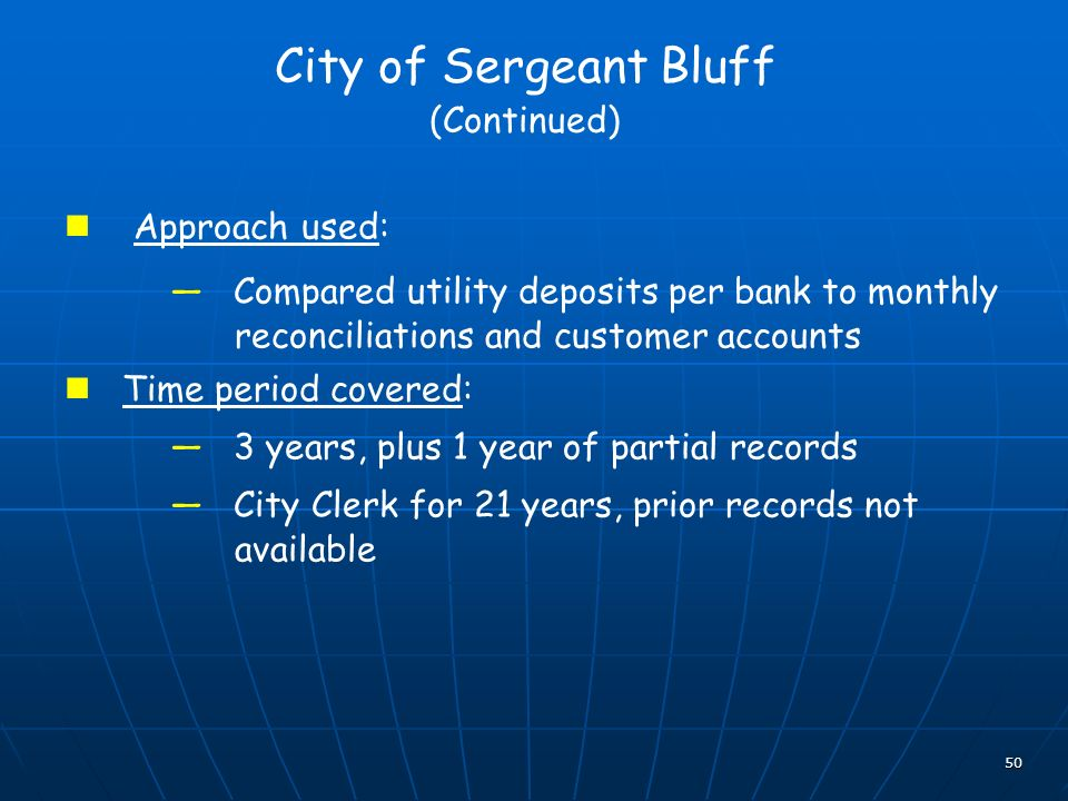 50 City of Sergeant Bluff (Continued) Approach used: Compared utility deposits per bank to monthly reconciliations and customer accounts Time period covered: 3 years, plus 1 year of partial records City Clerk for 21 years, prior records not available