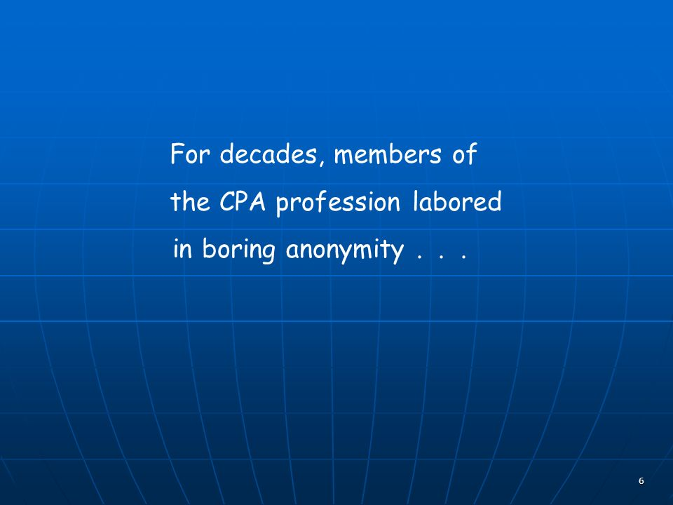 6 For decades, members of the CPA profession labored in boring anonymity...