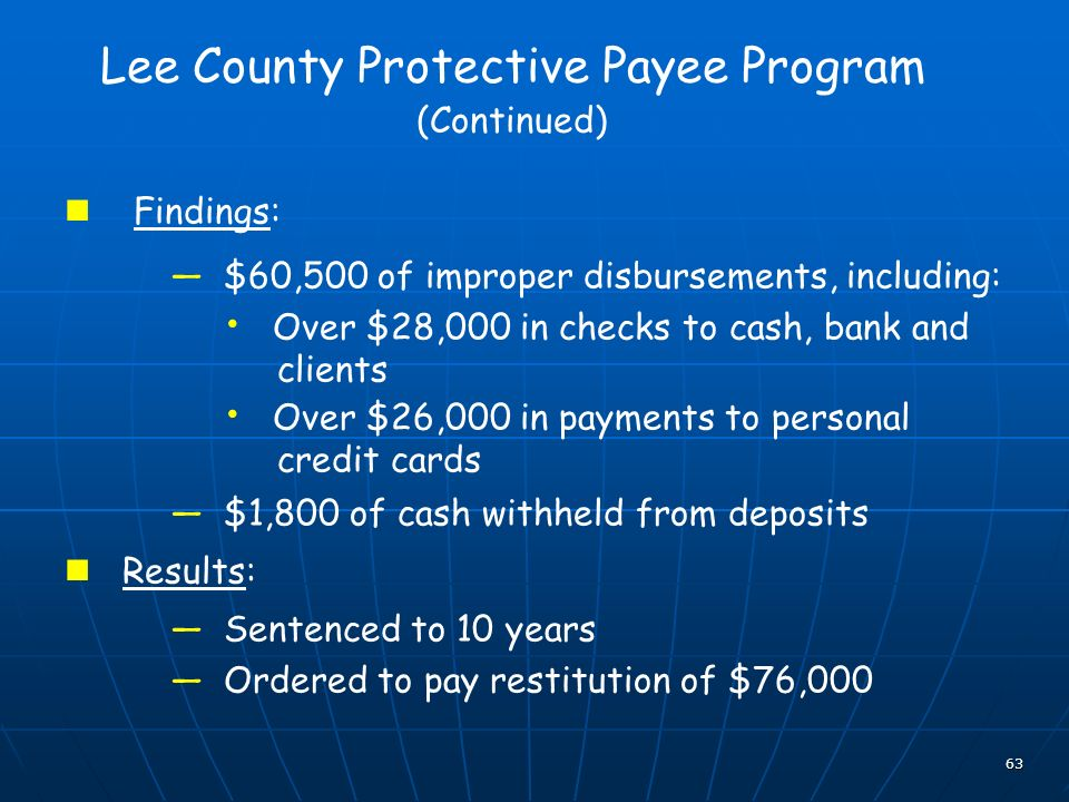63 Lee County Protective Payee Program (Continued) Findings: $60,500 of improper disbursements, including: Over $28,000 in checks to cash, bank and clients Over $26,000 in payments to personal credit cards $1,800 of cash withheld from deposits Results: Sentenced to 10 years Ordered to pay restitution of $76,000