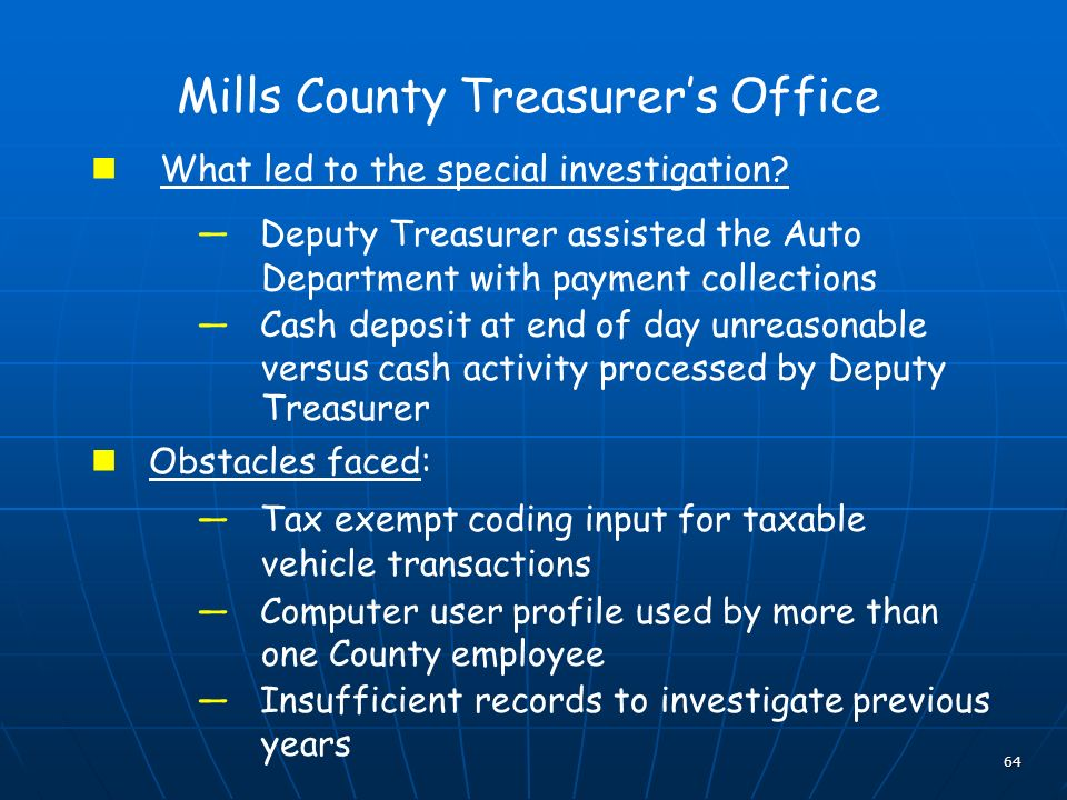 64 Mills County Treasurers Office What led to the special investigation? Deputy Treasurer assisted the Auto Department with payment collections Cash d