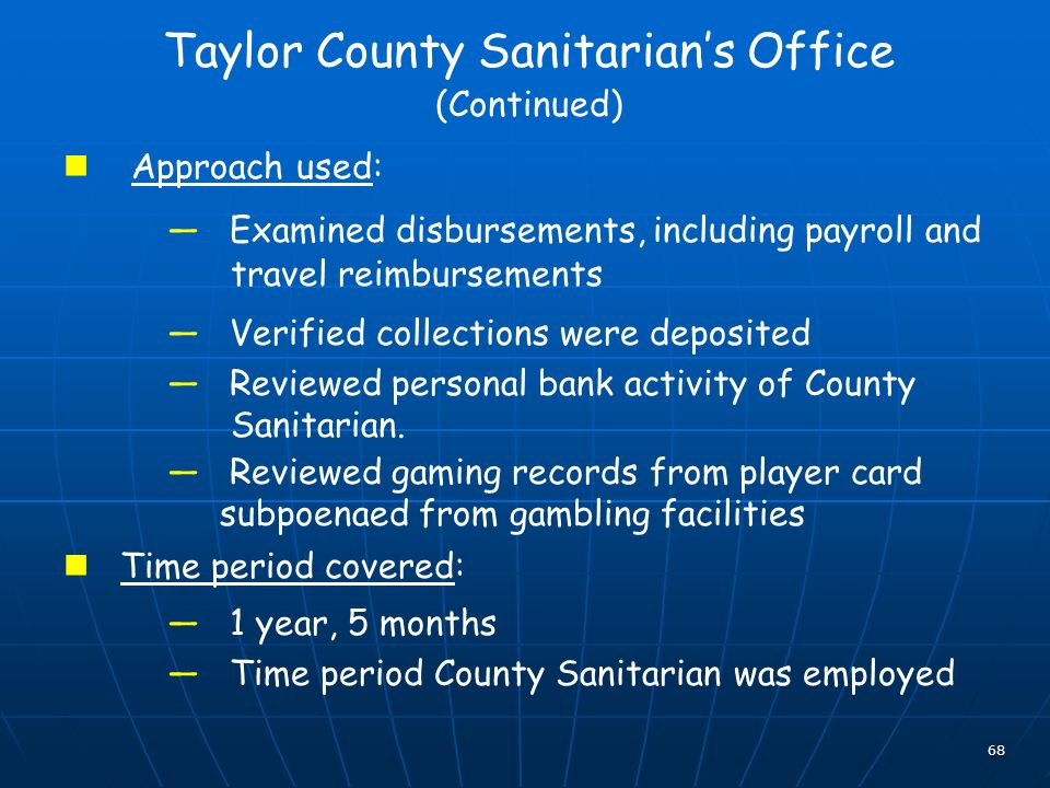 68 Taylor County Sanitarians Office (Continued) Approach used: Examined disbursements, including payroll and travel reimbursements Verified collections were deposited Reviewed personal bank activity of County Sanitarian.